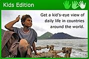 Kids Edition Get a kids eye view of daily life in countries around the world